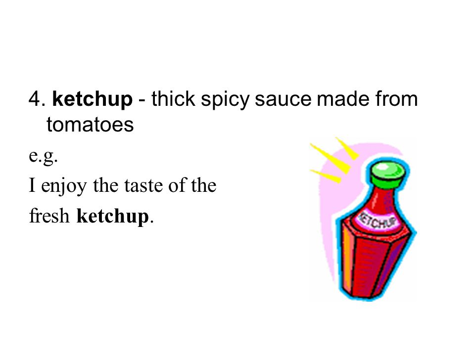 4. ketchup - thick spicy sauce made from tomatoes