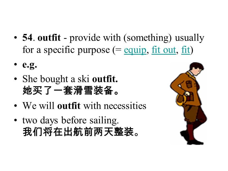 54. outfit - provide with (something) usually for a specific purpose (= equip, fit out, fit)