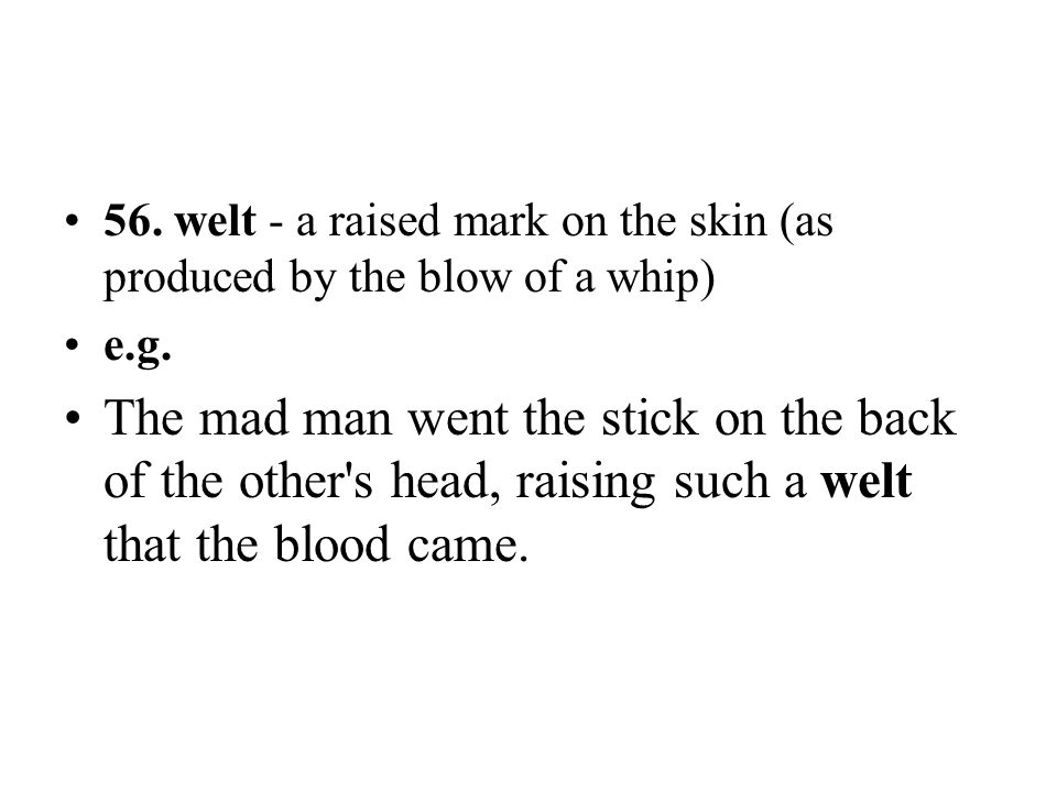 56. welt - a raised mark on the skin (as produced by the blow of a whip)