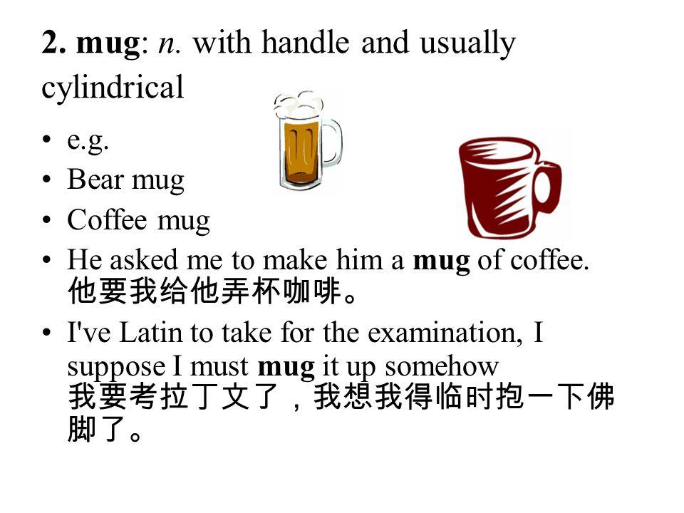2. mug: n. with handle and usually cylindrical