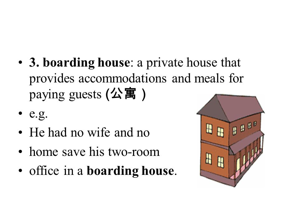 3. boarding house: a private house that provides accommodations and meals for paying guests (公寓)