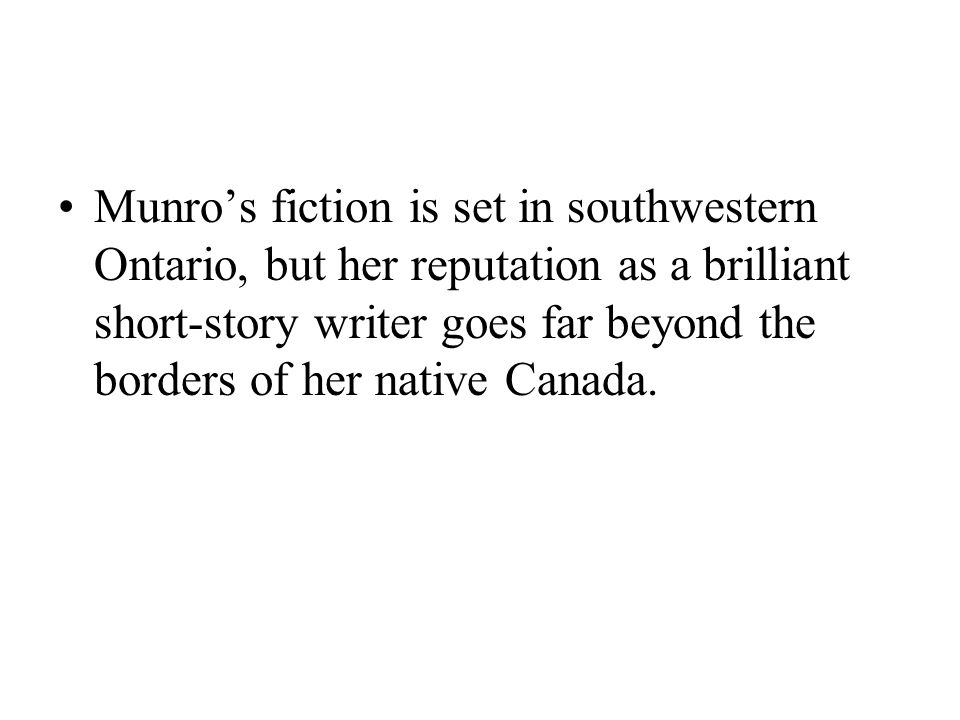 Munro's fiction is set in southwestern Ontario, but her reputation as a brilliant short-story writer goes far beyond the borders of her native Canada.
