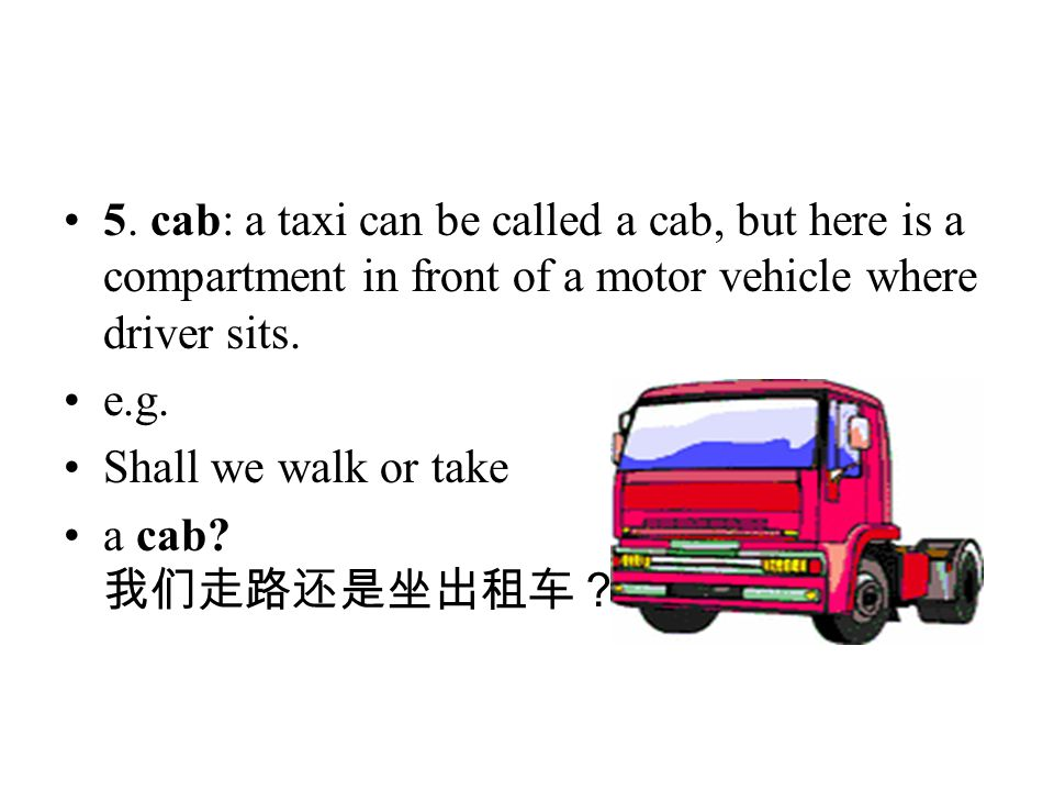 5. cab: a taxi can be called a cab, but here is a compartment in front of a motor vehicle where driver sits.