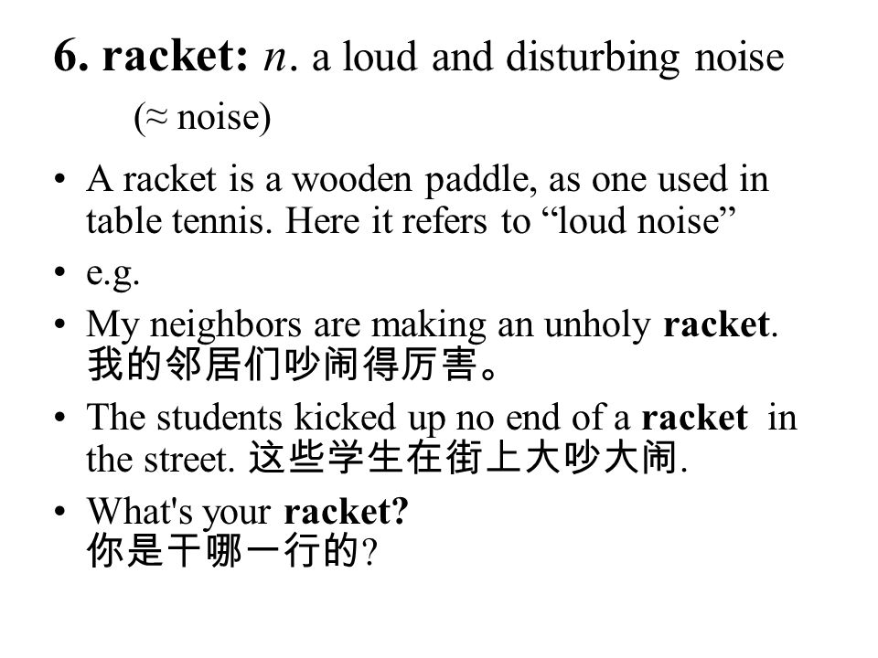 6. racket: n. a loud and disturbing noise (≈ noise)