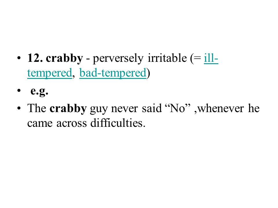 12. crabby - perversely irritable (= ill-tempered, bad-tempered)