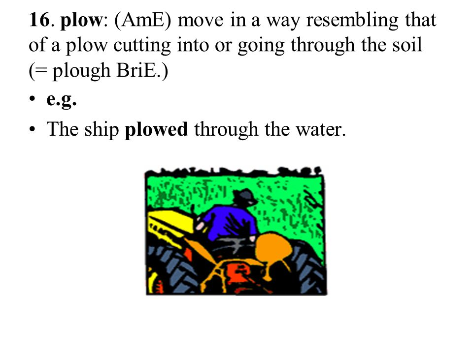 16. plow: (AmE) move in a way resembling that of a plow cutting into or going through the soil (= plough BriE.)
