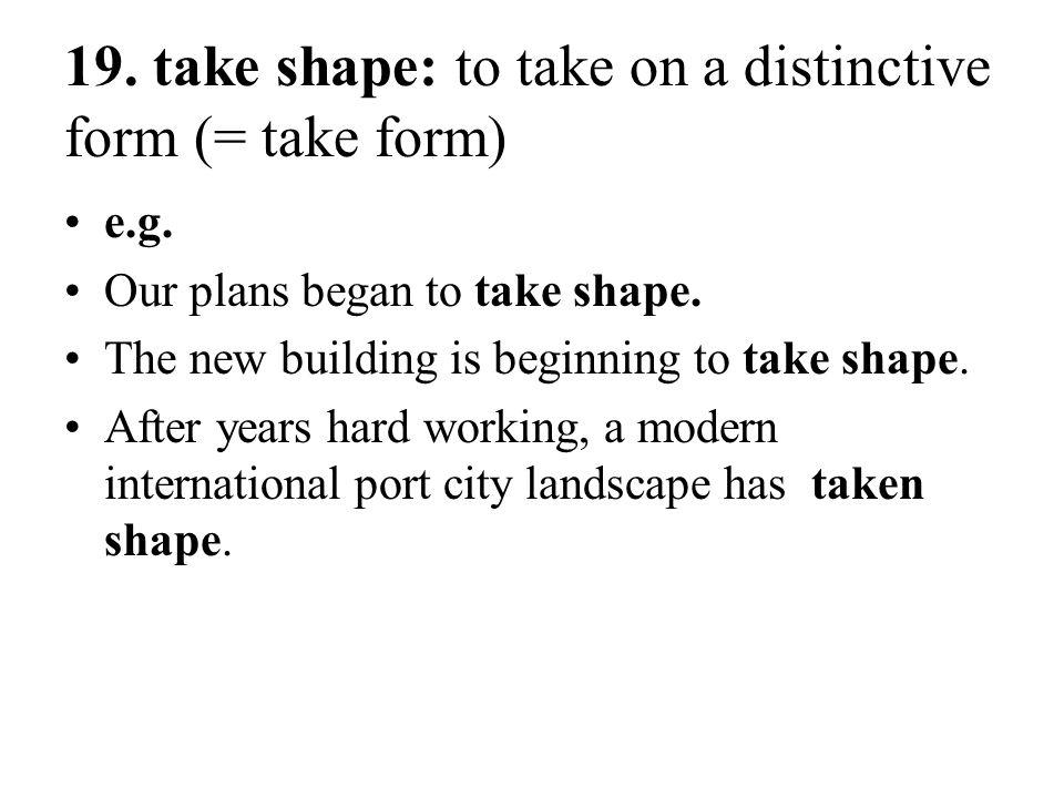19. take shape: to take on a distinctive form (= take form)