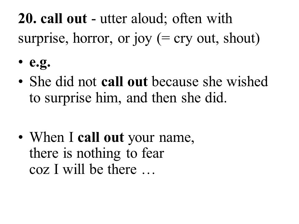 20. call out - utter aloud; often with surprise, horror, or joy (= cry out, shout)