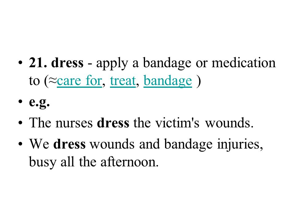 21. dress - apply a bandage or medication to (≈care for, treat, bandage )