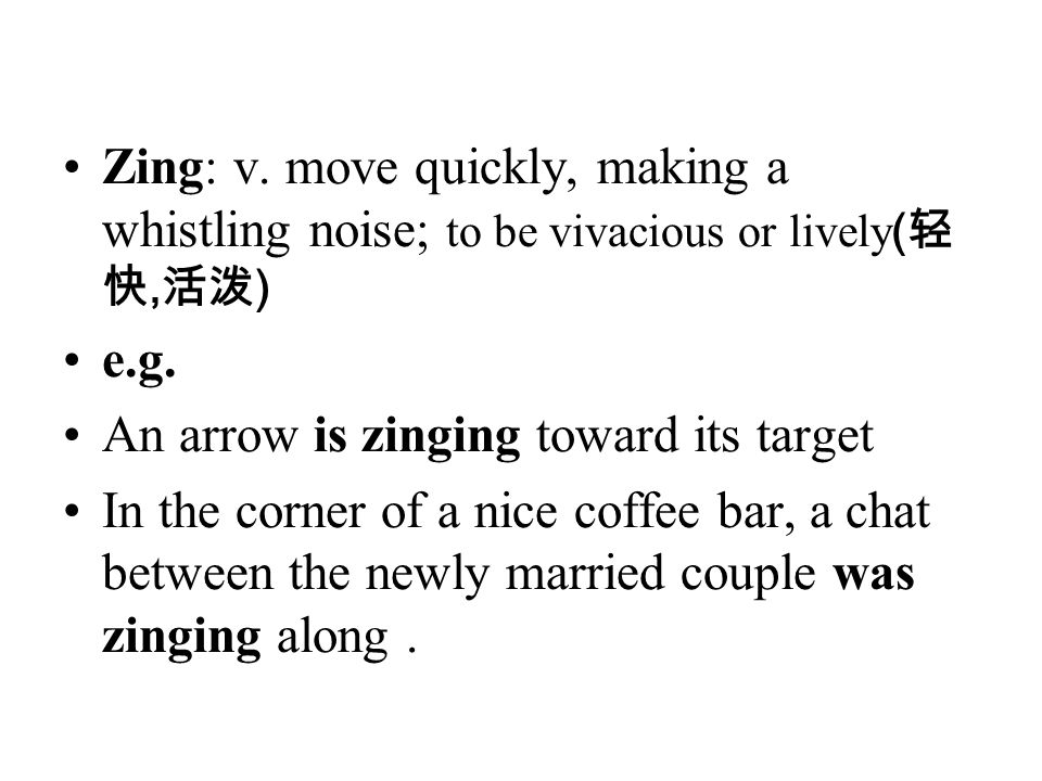 Zing: v. move quickly, making a whistling noise; to be vivacious or lively(轻快,活泼)