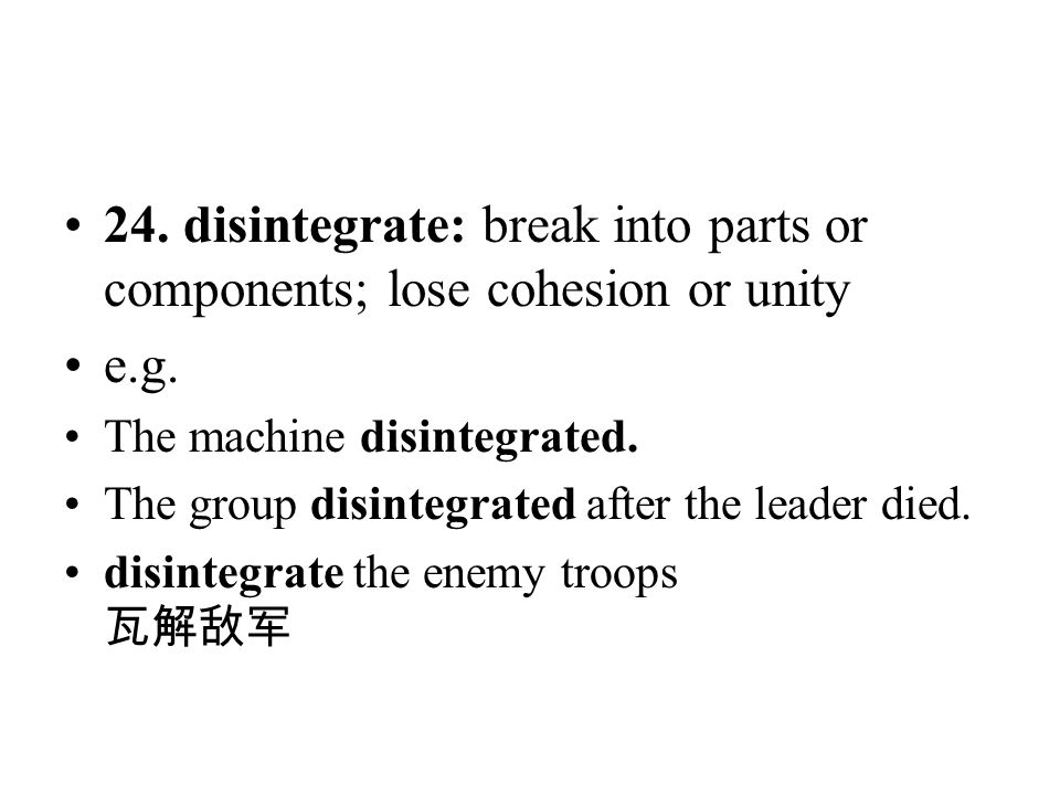 24. disintegrate: break into parts or components; lose cohesion or unity
