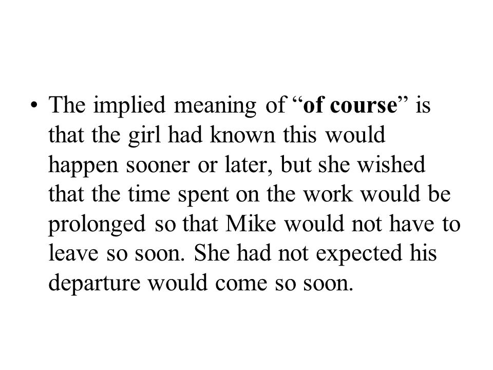 The implied meaning of of course is that the girl had known this would happen sooner or later, but she wished that the time spent on the work would be prolonged so that Mike would not have to leave so soon.