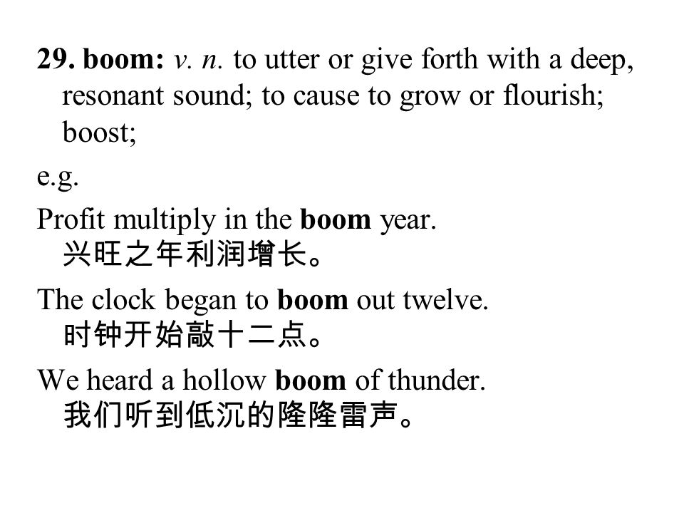 29. boom: v. n. to utter or give forth with a deep, resonant sound; to cause to grow or flourish; boost;