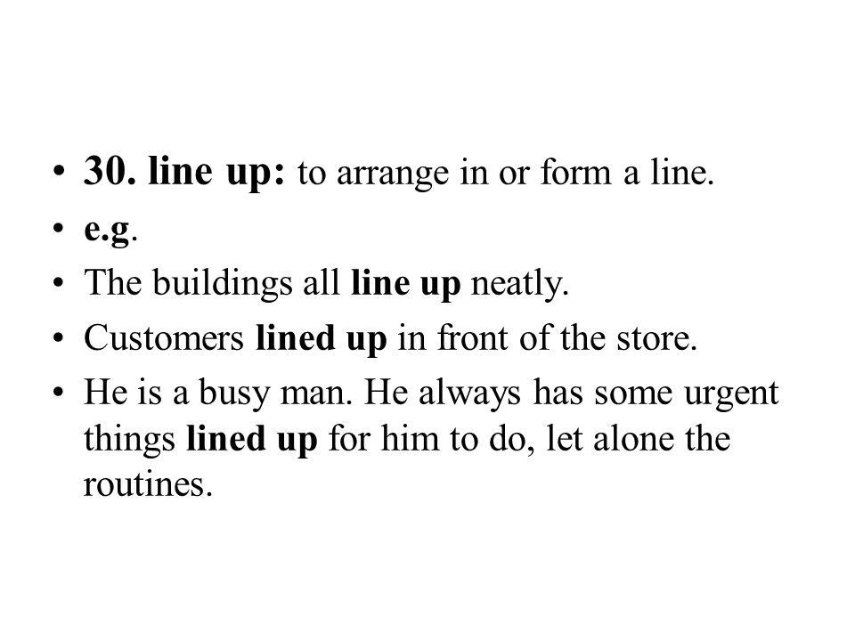 30. line up: to arrange in or form a line.