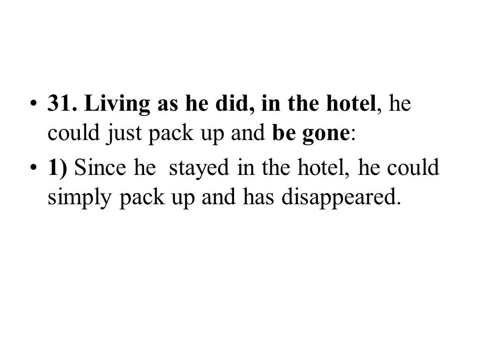 31. Living as he did, in the hotel, he could just pack up and be gone: