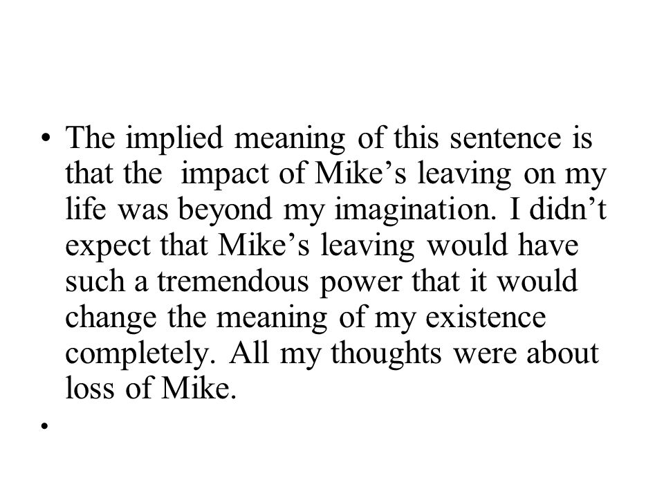 The implied meaning of this sentence is that the impact of Mike's leaving on my life was beyond my imagination.