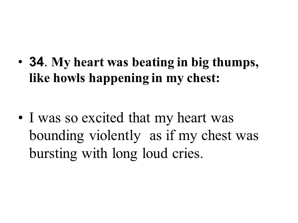 34. My heart was beating in big thumps, like howls happening in my chest: