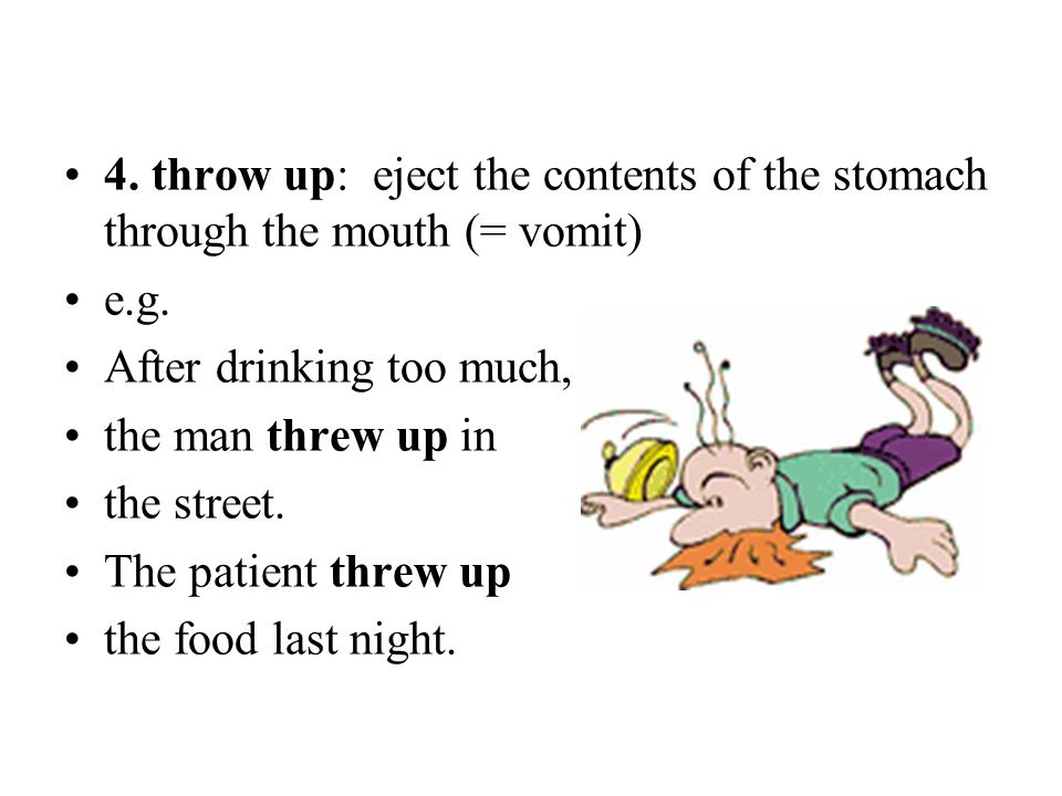 4. throw up: eject the contents of the stomach through the mouth (= vomit)