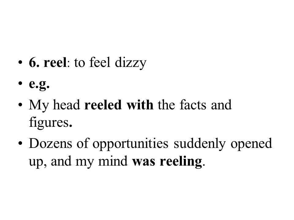 6. reel: to feel dizzy e.g. My head reeled with the facts and figures.