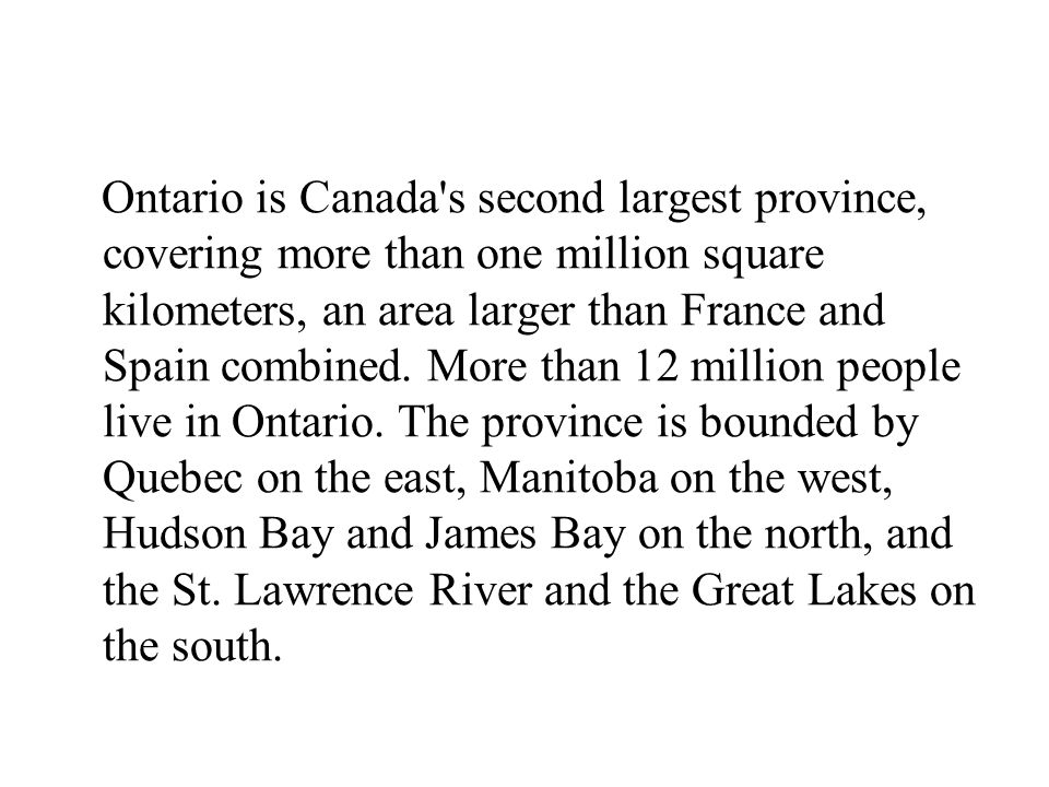 Ontario is Canada s second largest province, covering more than one million square kilometers, an area larger than France and Spain combined.