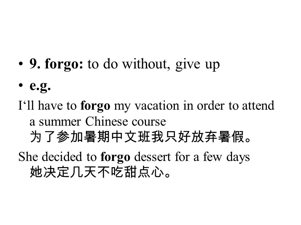 9. forgo: to do without, give up e.g.