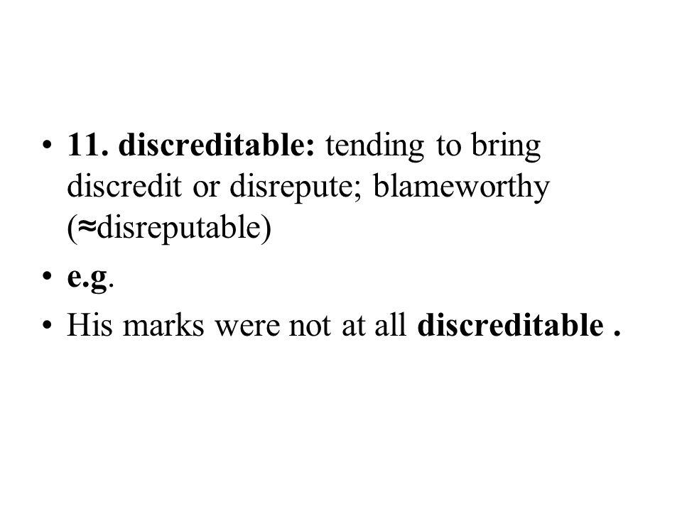 11. discreditable: tending to bring discredit or disrepute; blameworthy (≈disreputable)