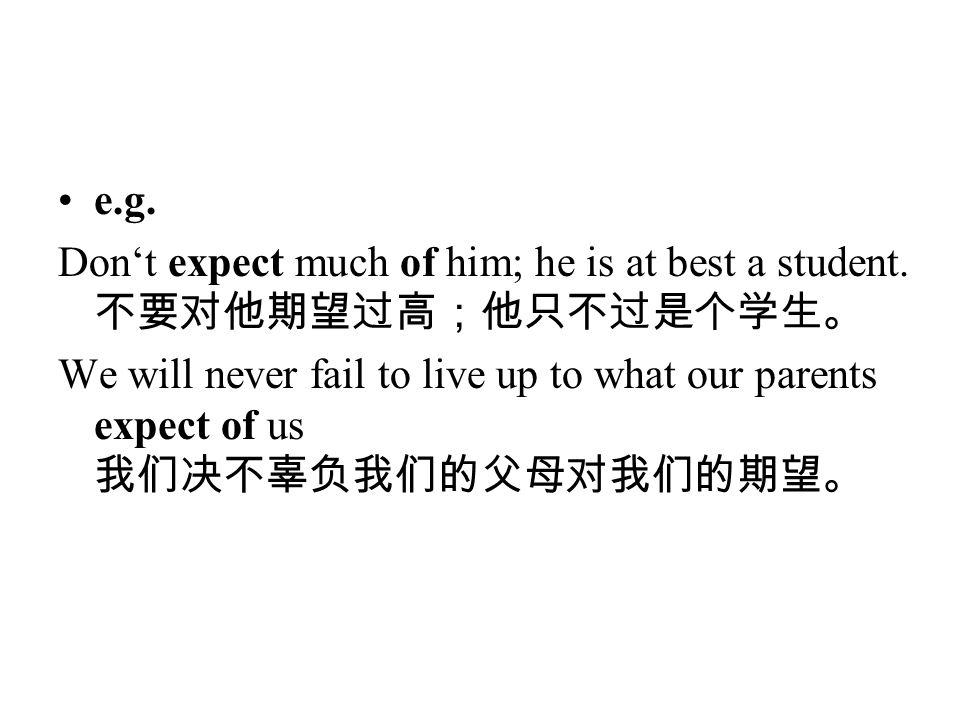 e.g. Don't expect much of him; he is at best a student.不要对他期望过高;他只不过是个学生。