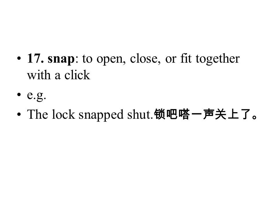 17. snap: to open, close, or fit together with a click