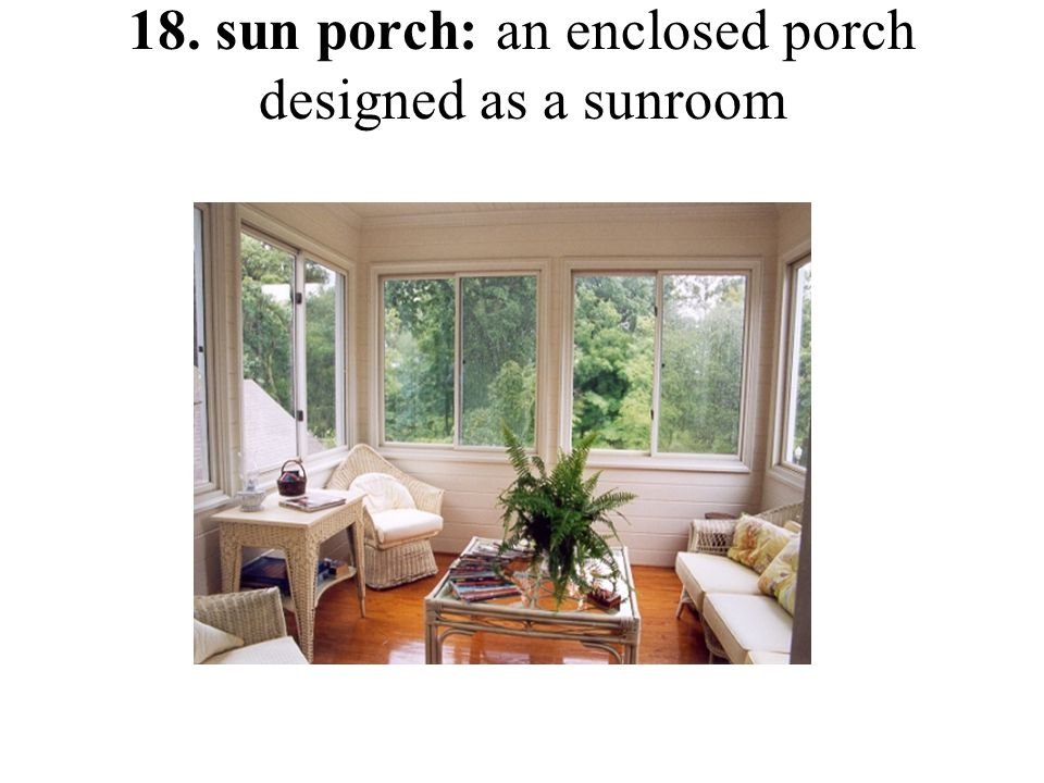 18. sun porch: an enclosed porch designed as a sunroom