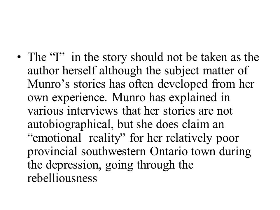 The I in the story should not be taken as the author herself although the subject matter of Munro's stories has often developed from her own experience.