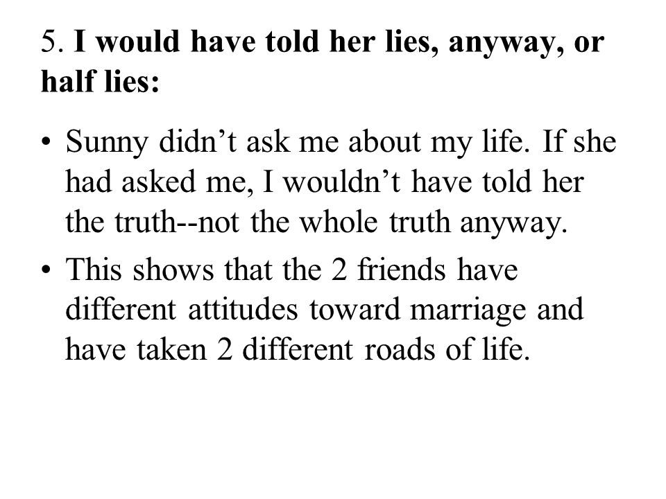 5. I would have told her lies, anyway, or half lies: