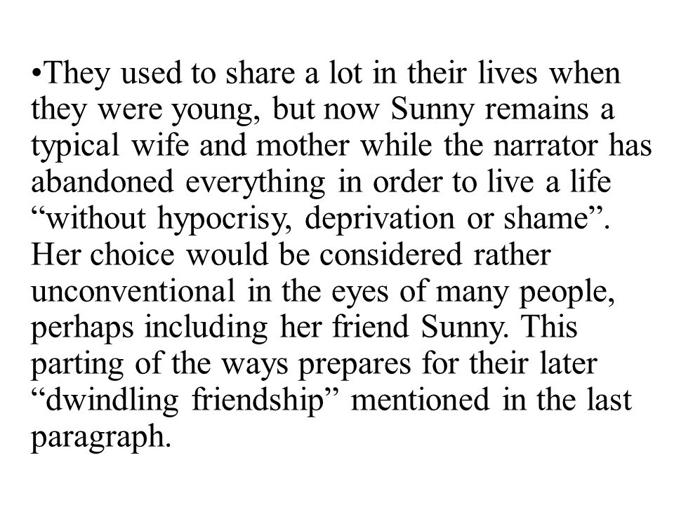 They used to share a lot in their lives when they were young, but now Sunny remains a typical wife and mother while the narrator has abandoned everything in order to live a life without hypocrisy, deprivation or shame .