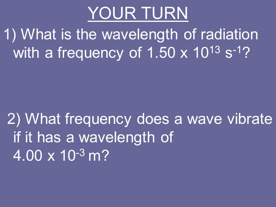 YOUR TURN 1) What is the wavelength of radiation with a frequency of 1.50 x 1013 s-1