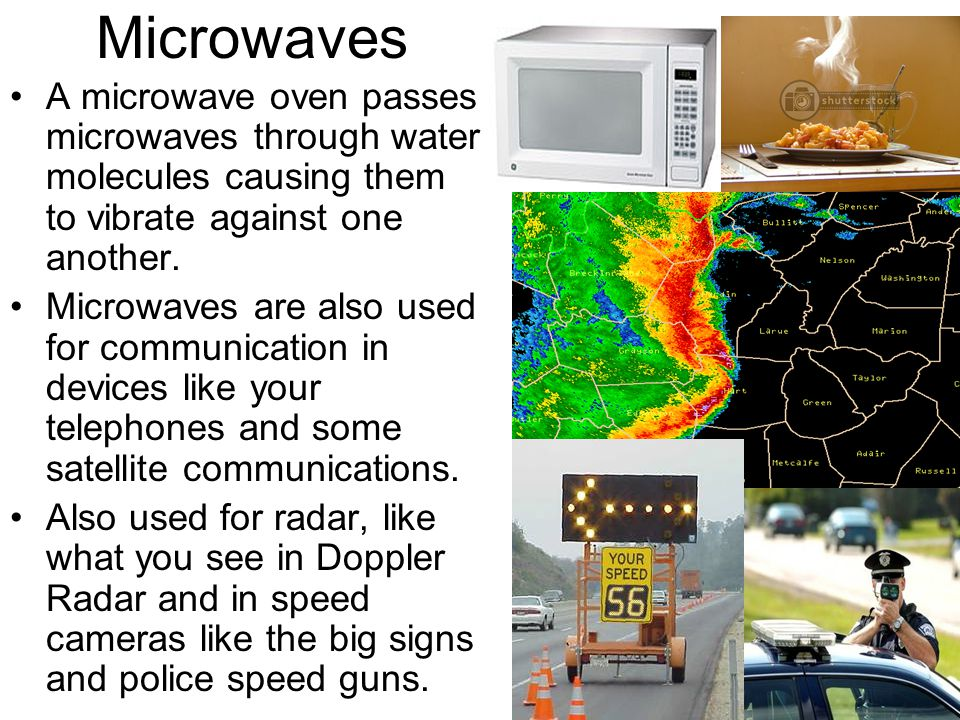 Microwaves A microwave oven passes microwaves through water molecules causing them to vibrate against one another.