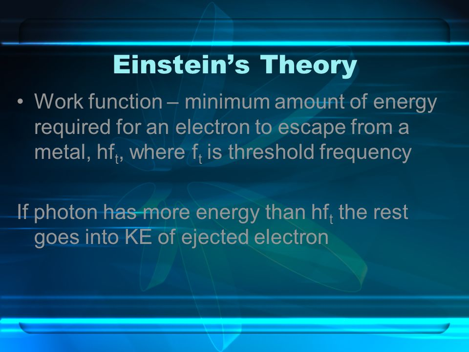 Einstein's Theory Work function – minimum amount of energy required for an electron to escape from a metal, hft, where ft is threshold frequency.