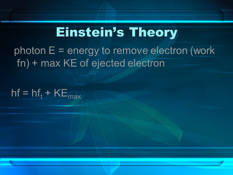 Einstein's Theory photon E = energy to remove electron (work fn) + max KE of ejected electron.