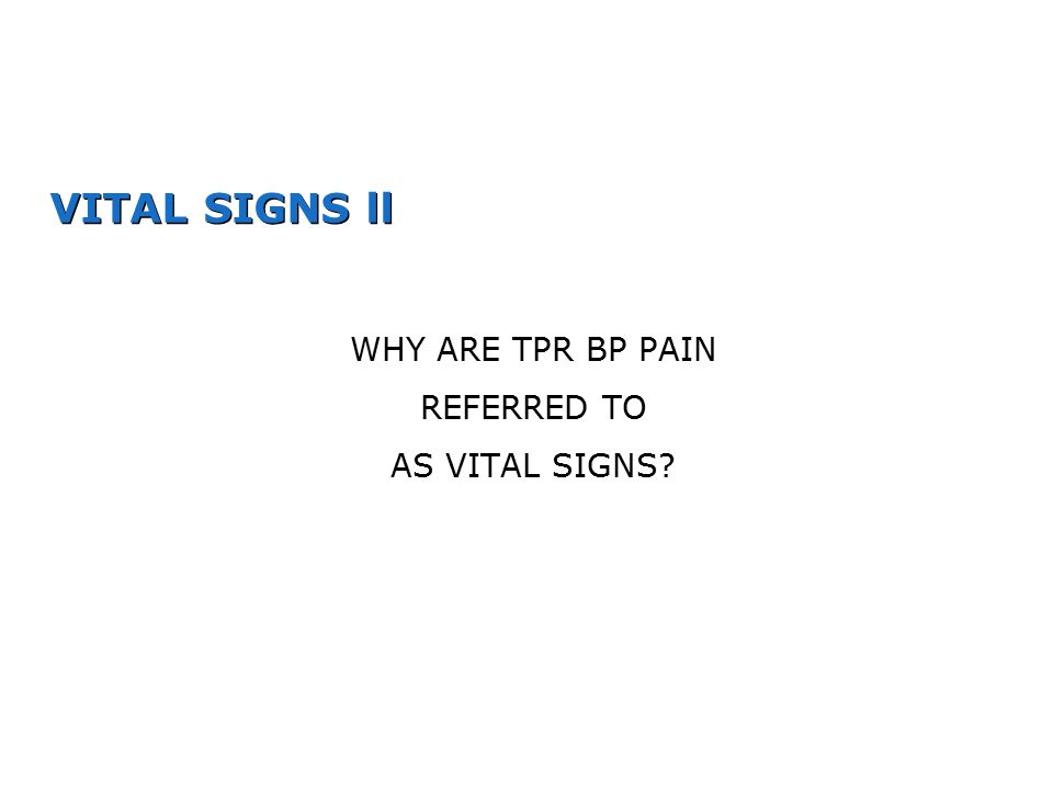 VITAL SIGNS ll WHY ARE TPR BP PAIN REFERRED TO AS VITAL SIGNS