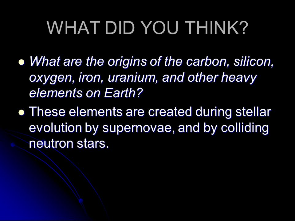 WHAT DID YOU THINK What are the origins of the carbon, silicon, oxygen, iron, uranium, and other heavy elements on Earth