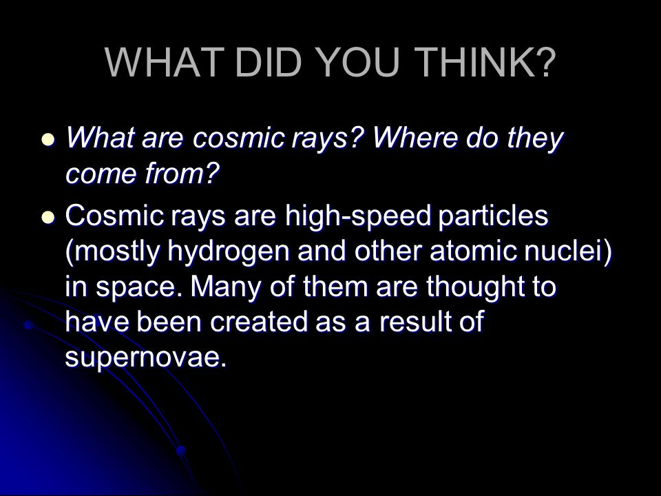 WHAT DID YOU THINK What are cosmic rays Where do they come from