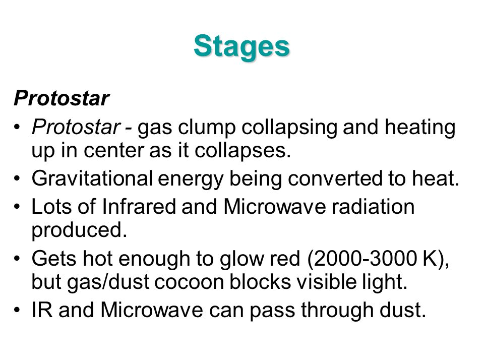 Stages Protostar. Protostar - gas clump collapsing and heating up in center as it collapses. Gravitational energy being converted to heat.