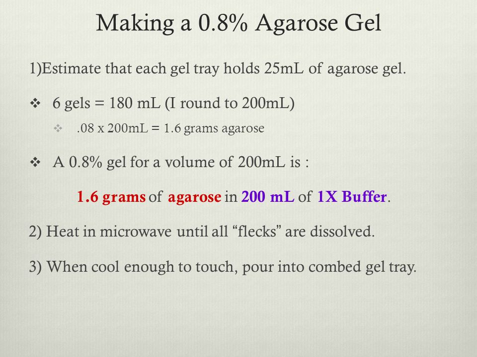 Making a 0.8% Agarose Gel 1)Estimate that each gel tray holds 25mL of agarose gel. 6 gels = 180 mL (I round to 200mL)