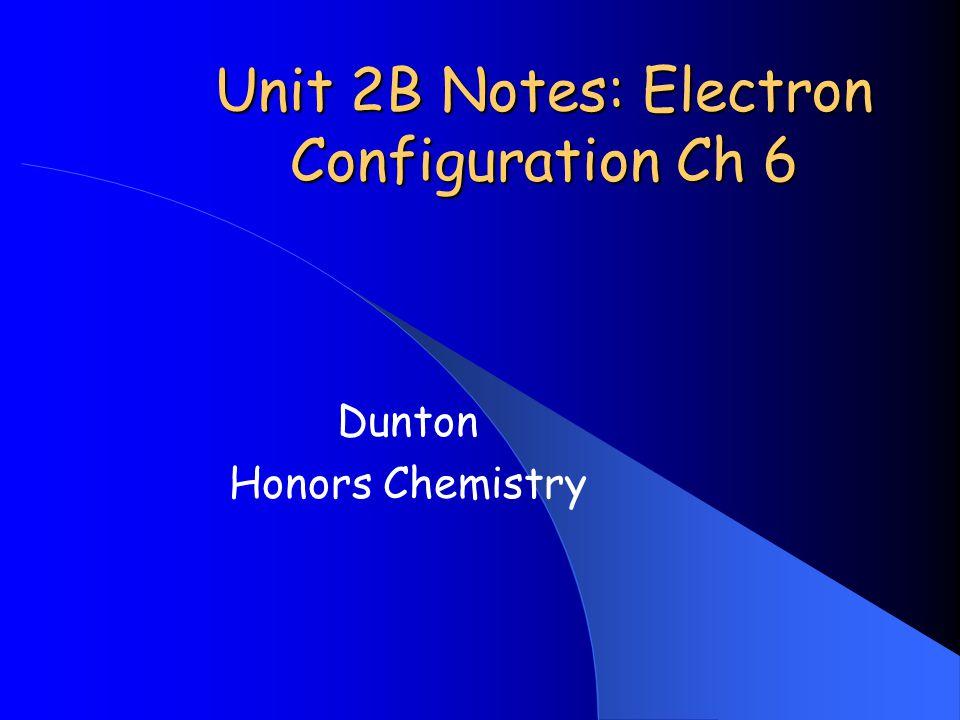 Unit 2B Notes: Electron Configuration Ch 6