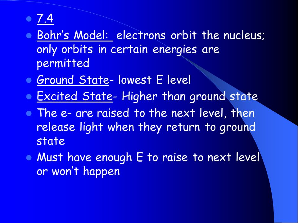7.4 Bohr's Model: electrons orbit the nucleus; only orbits in certain energies are permitted. Ground State- lowest E level.