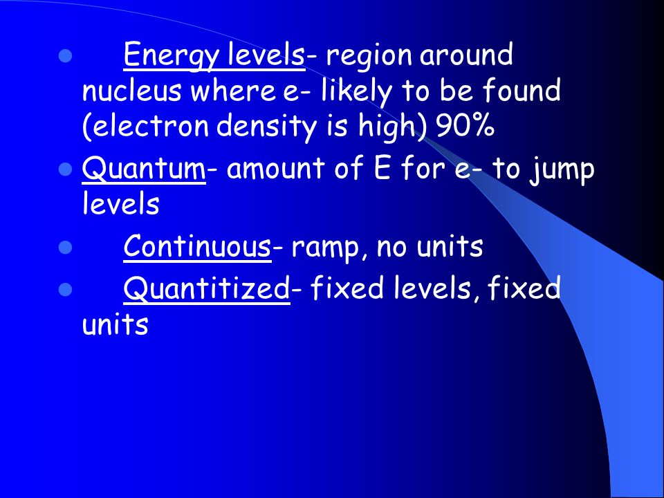 Energy levels- region around nucleus where e- likely to be found (electron density is high) 90%