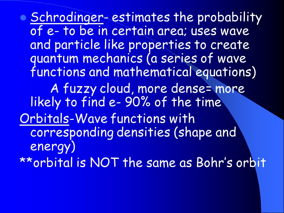 Schrodinger- estimates the probability of e- to be in certain area; uses wave and particle like properties to create quantum mechanics (a series of wave functions and mathematical equations)