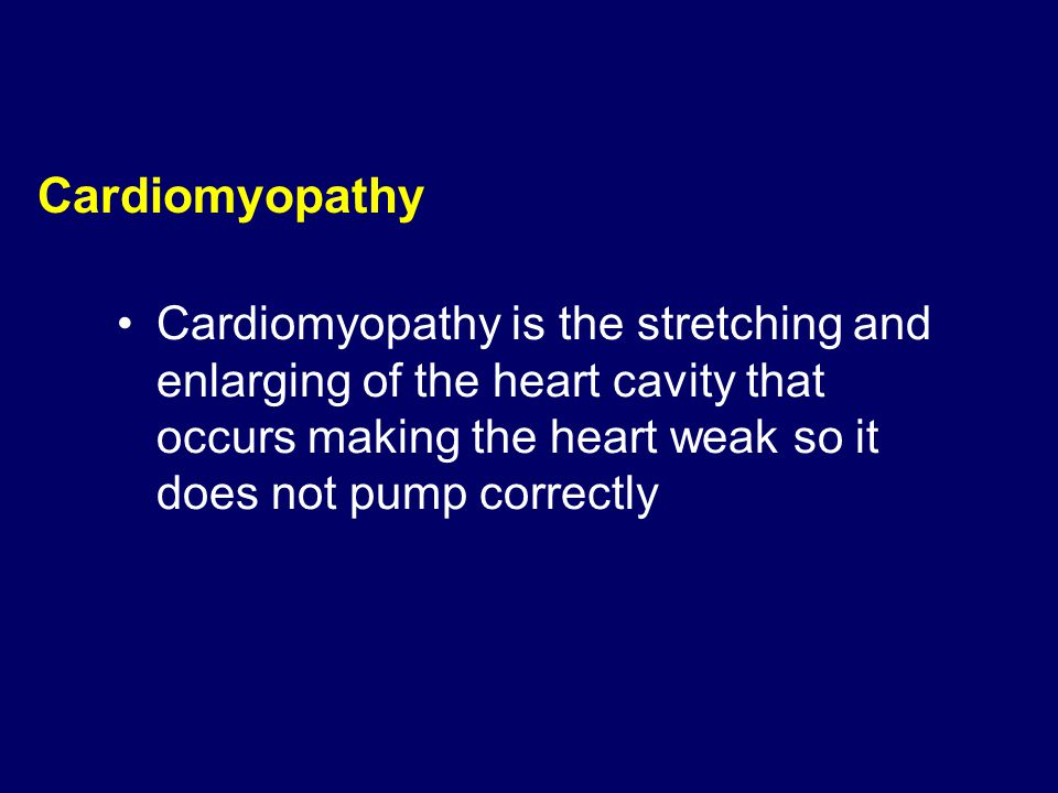 Cardiomyopathy Cardiomyopathy is the stretching and enlarging of the heart cavity that occurs making the heart weak so it does not pump correctly.