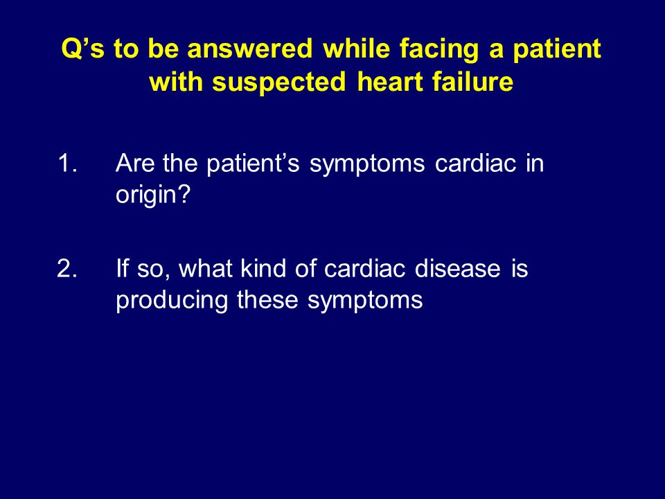 Q's to be answered while facing a patient with suspected heart failure