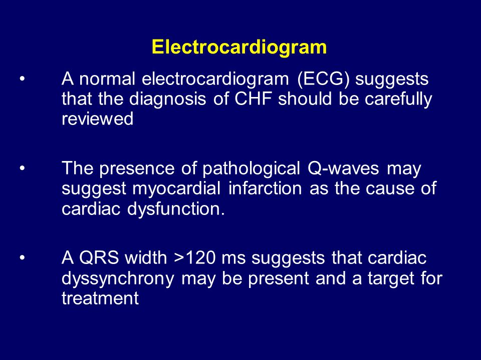 Electrocardiogram A normal electrocardiogram (ECG) suggests that the diagnosis of CHF should be carefully reviewed.