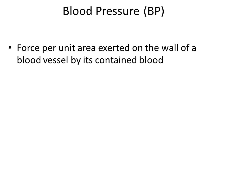Blood Pressure (BP) Force per unit area exerted on the wall of a blood vessel by its contained blood.