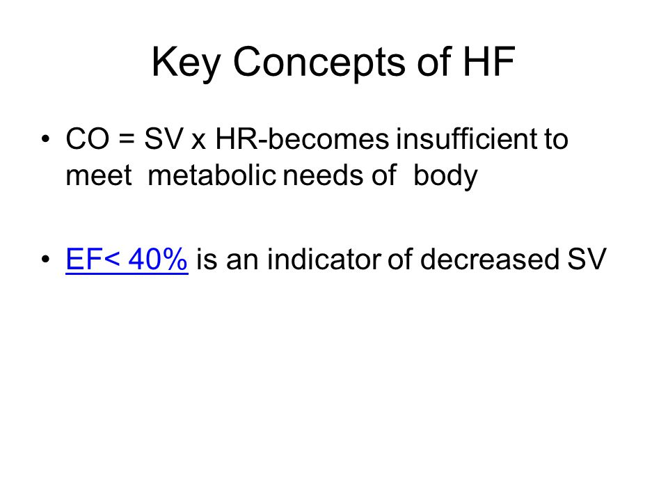 Key Concepts of HF CO = SV x HR-becomes insufficient to meet metabolic needs of body.